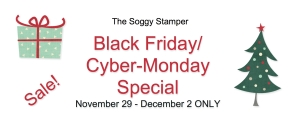 Soggy Stamper Black Friday/Cyber-Monday Special
